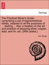 The Practical Miners Guide Comprising A Set Of Trigonometrical Tables Adapted To All The Purposes Of  Dialling  Also A Treatise On The Art And Practice Of Assaying Silver Copper Lead And Tin Etc With Plates SECOND EDITION