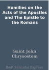 Homilies On The Acts Of The Apostles And The Epistle To The Romans