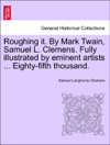 Roughing It By Mark Twain Samuel L Clemens Fully Illustrated By Eminent Artists  Eighty-fifth Thousand