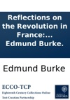 Reflections On The Revolution In France And On The Proceedings In Certain Societies In London Relative To That Event In A Letter Intended To Have Been Sent To A Gentleman In Paris By The Right Honourable Edmund Burke