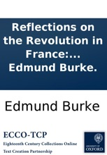 Reflections on the Revolution in France: and on the proceedings in certain societies in London relative to that event. In a letter intended to have been sent to a gentleman in Paris. By the Right Honourable Edmund Burke.