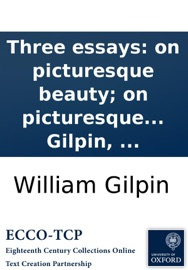 THREE ESSAYS: ON PICTURESQUE BEAUTY; ON PICTURESQUE TRAVEL; AND ON SKETCHING LANDSCAPE: TO WHICH IS ADDED A POEM, ON LANDSCAPE PAINTING. BY WILLIAM GILPIN, ...
