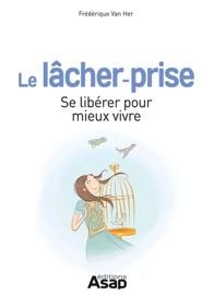 Le lâcher-prise : Se libérer pour mieux vivre - Frédérique Van Her