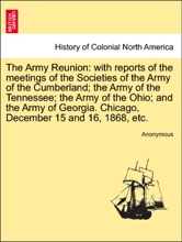 The Army Reunion: with reports of the meetings of the Societies of the Army of the Cumberland; the Army of the Tennessee; the Army of the Ohio; and the Army of Georgia. Chicago, December 15 and 16, 1868, etc.