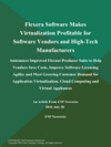 Flexera Software Makes Virtualization Profitable For Software Vendors And High-Tech Manufacturers Announces Improved Flexnet Producer Suite To Help Vendors Save Costs Improve Software Licensing Agility And Meet Growing Customer Demand For Application Virtualization Cloud Computing And Virtual Appliances