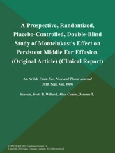 A Prospective, Randomized, Placebo-Controlled, Double-Blind Study Of Montelukast's Effect On Persistent Middle Ear Effusion (Original Article) (Clinical Report)
