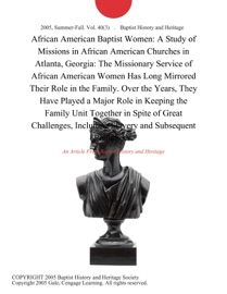 AFRICAN AMERICAN BAPTIST WOMEN: A STUDY OF MISSIONS IN AFRICAN AMERICAN CHURCHES IN ATLANTA, GEORGIA: THE MISSIONARY SERVICE OF AFRICAN AMERICAN WOMEN HAS LONG MIRRORED THEIR ROLE IN THE FAMILY. OVER THE YEARS, THEY HAVE PLAYED A MAJOR ROLE IN KEEPING THE