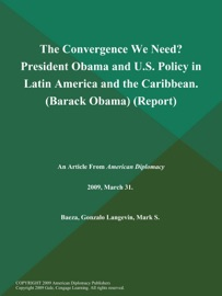 THE CONVERGENCE WE NEED? PRESIDENT OBAMA AND U.S. POLICY IN LATIN AMERICA AND THE CARIBBEAN (BARACK OBAMA) (REPORT)