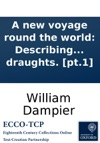 A New Voyage Round The World Describing Particularly The Isthmus Of America Several Coasts And Islands In The West Indies  Their Soil Rivers Harbours Plants  VolI By Captain William Dampier Illustrated With Particular Maps And Draughts
