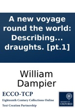 A new voyage round the world: Describing particularly, the isthmus of America, several coasts and islands in the West Indies, ... their soil, rivers, harbours, plants, ... Vol.I. By Captain William Dampier. Illustrated with particular maps and draughts.