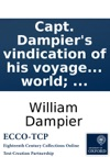 Capt Dampiers Vindication Of His Voyage To The South-Seas In The Ship St George With Some Small Observations  On Mr Funnels Chimerical Relation Of The Voyage Round The World