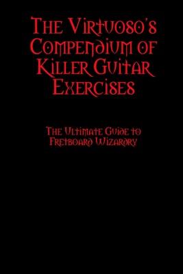 The Virtuoso's Compendium of Killer Guitar Exercises
