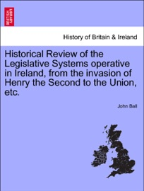 HISTORICAL REVIEW OF THE LEGISLATIVE SYSTEMS OPERATIVE IN IRELAND, FROM THE INVASION OF HENRY THE SECOND TO THE UNION, ETC. NEW EDITION, REVISED