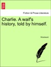 Charlie A Waifs History Told By Himself Vol I