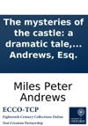 The Mysteries Of The Castle A Dramatic Tale In Three Acts As Performed At The Theatre-Royal Covent-Garden Written By Miles Peter Andrews Esq