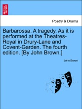 Barbarossa. A Tragedy. As It Is Performed At The Theatres-Royal In Drury-Lane And Covent-Garden. TheFifth Edition. [By John Brown.]