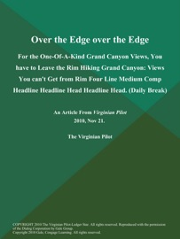 OVER THE EDGE OVER THE EDGE: FOR THE ONE-OF-A-KIND GRAND CANYON VIEWS, YOU HAVE TO LEAVE THE RIM HIKING GRAND CANYON: VIEWS YOU CANT GET FROM RIM FOUR LINE MEDIUM COMP HEADLINE HEADLINE HEAD HEADLINE HEAD (DAILY BREAK)