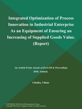 Integrated Optimization Of Process Innovation In Industrial Enterprise As An Equipment Of Ensuring An Increasing Of Supplied Goods Value (Report)