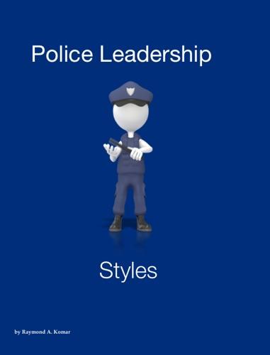 Police Leadership Styles - Raymond A. Komar - Raymond A. Komar