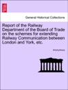 Report Of The Railway Department Of The Board Of Trade On The Schemes For Extending Railway Communication Between London And York Etc