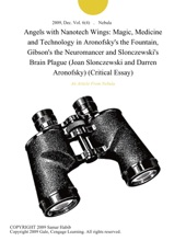 Angels with Nanotech Wings: Magic, Medicine and Technology in Aronofsky's the Fountain, Gibson's the Neuromancer and Slonczewski's Brain Plague (Joan Slonczewski and Darren Aronofsky) (Critical Essay)
