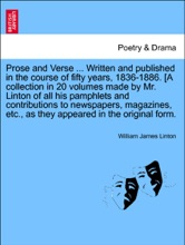Prose And Verse ... Written And Published In The Course Of Fifty Years, 1836-1886. [A Collection In 20 Volumes Made By Mr. Linton Of All His Pamphlets And Contributions To Newspapers, Magazines, Etc., As They Appeared In The Original Form. VOL. XIII