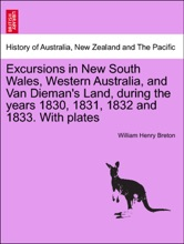 Excursions In New South Wales, Western Australia, And Van Dieman's Land, During The Years 1830, 1831, 1832 And 1833. With Plates