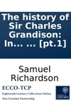 The History Of Sir Charles Grandison In A Series Of Letters Published From The Originals By The Editor Of Pamela And Clarissa In Seven Volumes  Pt1