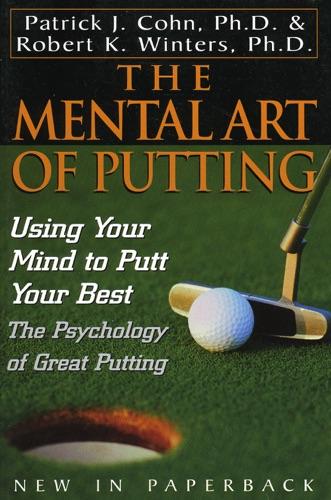 The Mental Art of Putting - Patrick J. Cohn, Ph.D. & Robert K. Winters - Patrick J. Cohn, Ph.D. & Robert K. Winters
