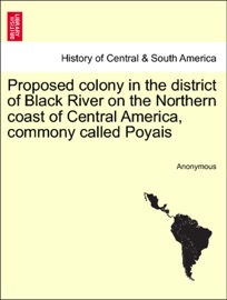 PROPOSED COLONY IN THE DISTRICT OF BLACK RIVER ON THE NORTHERN COAST OF CENTRAL AMERICA, COMMONY CALLED POYAIS