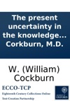 The Present Uncertainty In The Knowledge Of Medcines In A Letter To The Physicians In The Commission For Sick And Wounded Seamen With A Postscript To Physicians Shewing The Necessity Of A True Theory Of Diseases By W Corkburn MD