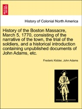 History of the Boston Massacre, March 5, 1770, consisting of the narrative of the town, the trial of the soldiers, and a historical introduction containing unpublished documents of John Adams, etc.
