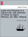 Lights And Shadows In A Canine Life With Sketches Of Travel By Uglys Mistress Etc Mrs Hilliard Second Edition