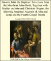 Gnostic John The Baptizer Selections From The Mandan John-Book Together With Studies On John And Christian Origins The Slavonic Josephus Account Of John And Jesus And The Fourth Gospel Proem