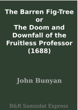 The Barren Fig-Tree Or The Doom And Downfall Of The Fruitless Professor (1688)
