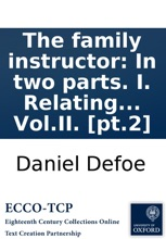 The family instructor: In two parts. I. Relating to family breaches, and their obstructing religious duties. II. To the great mistake of mixing the passions, in the managing and correcting of children. ... Vol.II. [pt.2]