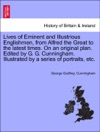 Lives Of Eminent And Illustrious Englishmen From Alfred The Great To The Latest Times On An Original Plan Edited By G G Cunningham Illustrated By A Series Of Portraits Etc VOL IV