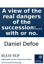 A view of the real dangers of the succession: from the peace with France: being a sober enquiry into the securities proposed in the articles of peace, and whether they are such as the nation ought to be satisfy'd with or no.