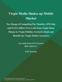 VIRGIN MEDIA SHAKES UP MOBILE MARKET; NEW RANGE OF COMPELLING PAY MONTHLY, SIM ONLY AND PAYG OFFERS; FREE CALLS FROM VIRGIN HOME PHONES TO VIRGIN MOBILES; EXCLUSIVE DEALS AND BENEFITS FOR VIRGIN MEDIA CUSTOMERS