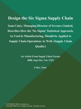 Design the Six Sigma Supply Chain: Sean Culey, Managing Director of Sevencs Limited, Describes How the 'Six Sigma' Statistical Approach, As Used in Manufacturing, Should be Applied to Supply Chain Operations As Well (Supply Chain Quality)