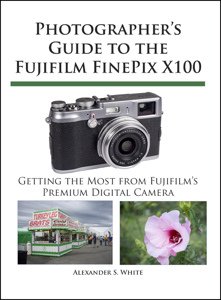 Photographer's Guide to the Fujifilm FinePix X100 by Alexander S. White