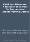 Childrens Literature A Textbook Of Sources For Teachers And Teacher-Training Classes