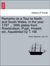 Remarks on a Tour to North and South Wales, in the year 1797 ... With plates from Rowlandson, Pugh, Howett, etc. Aquatinted by T. Hill.