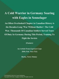 A COLD WARRIOR IN GERMANY SOARING WITH EAGLES IN SENNELAGER: AN OFTEN OVERLOOKED CHAPTER IN CANADIAN HISTORY IS THE DECADES-LONG WAR WITHOUT BATTLES: THE COLD WAR. THOUSANDS OF CANADIAN SOLDIERS SERVED TOURS OF DUTY IN GERMANY DURING THIS PERIOD, TRAINING