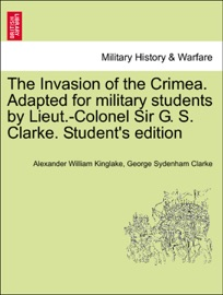 THE INVASION OF THE CRIMEA. ADAPTED FOR MILITARY STUDENTS BY LIEUT.-COLONEL SIR G. S. CLARKE. STUDENTS EDITION