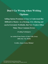 Don't Go Wrong when Writing Options: Selling Option Premiums Is Easy to Understand But Difficult to Master. As a Strategy, It Is Alluring and Can Be Extremely Profitable, But New Traders Often Make These Common Errors (Trading Techniques)