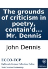 The Grounds Of Criticism In Poetry Containd In Some New Discoveries Never Made Before Requisite For The Writing And Judging Of Poems Surely Being A Preliminary To A Larger Work Designd To Be Publishd In Folio And Entituled A Criticism Upon Our Mo