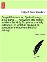 Gospel Sonnets: or, Spiritual songs, in six parts ... The twenty-fifth edition. In which the Holy Scriptures are fully extended. To which is prefixed an account of the author's life and writings.