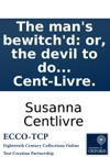 The Mans Bewitchd Or The Devil To Do About Her A Comedy As It Is Acted At The New-Theatre In The Hay-Market By Her Majestys Servants By Susanna Cent-Livre