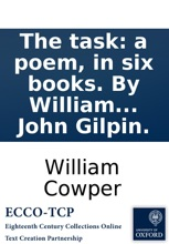 The task: a poem, in six books. By William Cowper, ... To which are added, by the same author, An epistle to Joseph Hill, Esq. ... To which are added, ... an epistle ... and the history of John Gilpin.